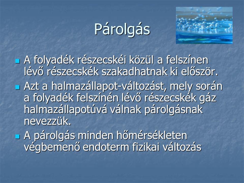 Párolgás A folyadék részecskéi közül a felszínen lévő részecskék szakadhatnak ki először. A folyadék részecskéi közül a felszínen lévő részecskék szak