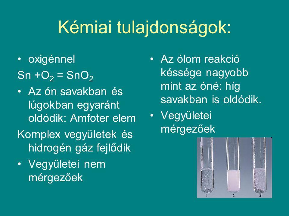 Kémiai tulajdonságok: oxigénnel Sn +O 2 = SnO 2 Az ón savakban és lúgokban egyaránt oldódik: Amfoter elem Komplex vegyületek és hidrogén gáz fejlődik