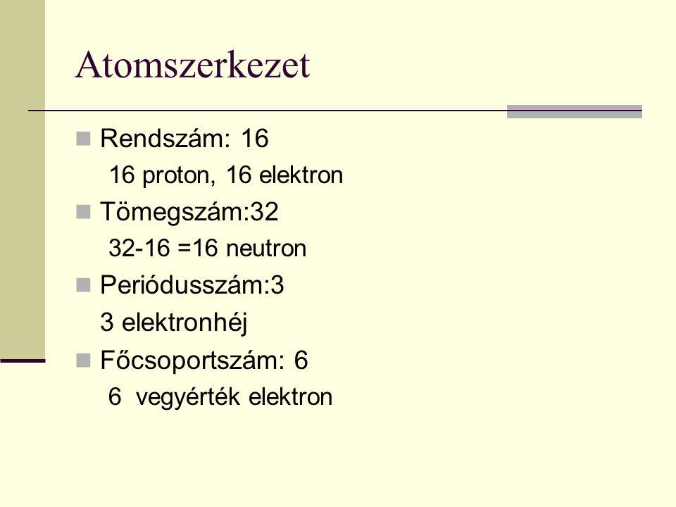 Atomszerkezet Rendszám: 16 16 proton, 16 elektron Tömegszám:32 32-16 =16 neutron Periódusszám:3 3 elektronhéj Főcsoportszám: 6 6 vegyérték elektron