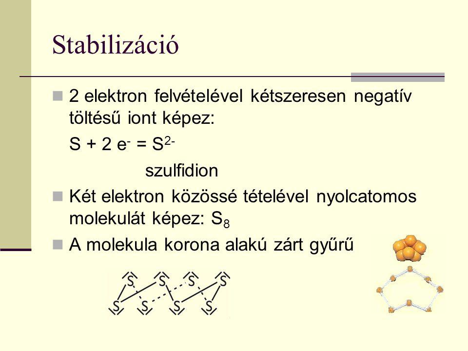 Stabilizáció 2 elektron felvételével kétszeresen negatív töltésű iont képez: S + 2 e - = S 2- szulfidion Két elektron közössé tételével nyolcatomos molekulát képez: S 8 A molekula korona alakú zárt gyűrű