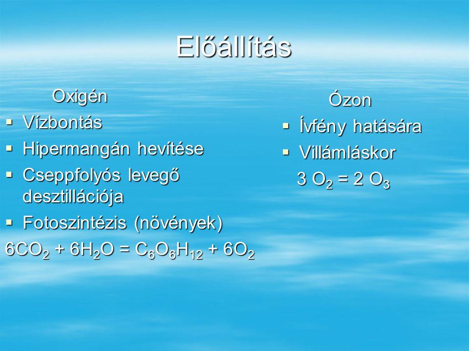 Előállítás Oxigén  Vízbontás  Hipermangán hevítése  Cseppfolyós levegő desztillációja  Fotoszintézis (növények) 6CO 2 + 6H 2 O = C 6 O 6 H 12 + 6O