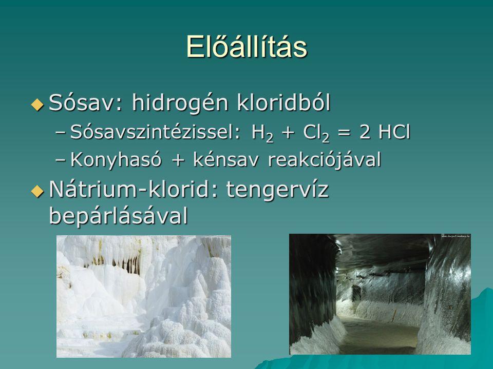 Előállítás  Sósav: hidrogén kloridból –Sósavszintézissel: H 2 + Cl 2 = 2 HCl –Konyhasó + kénsav reakciójával  Nátrium-klorid: tengervíz bepárlásával