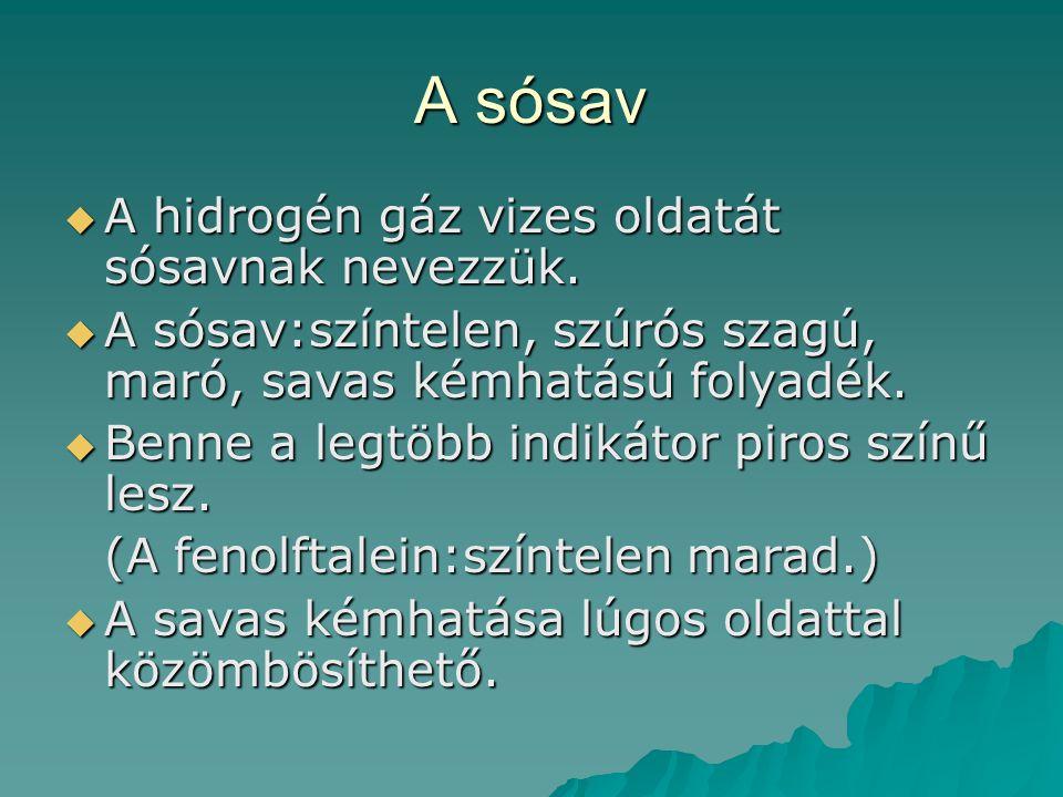 A sósav  A hidrogén gáz vizes oldatát sósavnak nevezzük.  A sósav:színtelen, szúrós szagú, maró, savas kémhatású folyadék.  Benne a legtöbb indikát