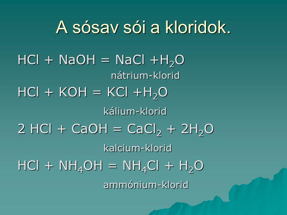 A sósav sói a kloridok. HCl + NaOH = NaCl +H 2 O nátrium-klorid nátrium-klorid HCl + KOH = KCl +H 2 O kálium-klorid 2 HCl + CaOH = CaCl 2 + 2H 2 O kal