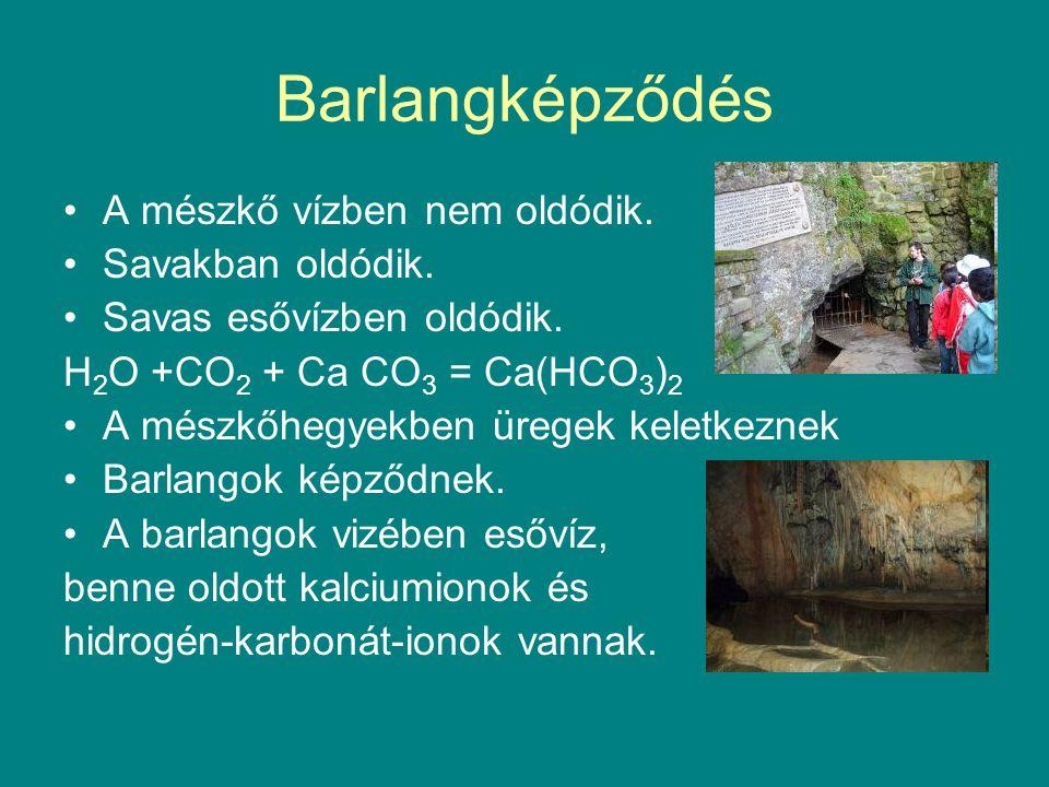 Barlangképződés A mészkő vízben nem oldódik. Savakban oldódik. Savas esővízben oldódik. H 2 O +CO 2 + Ca CO 3 = Ca(HCO 3 ) 2 A mészkőhegyekben üregek