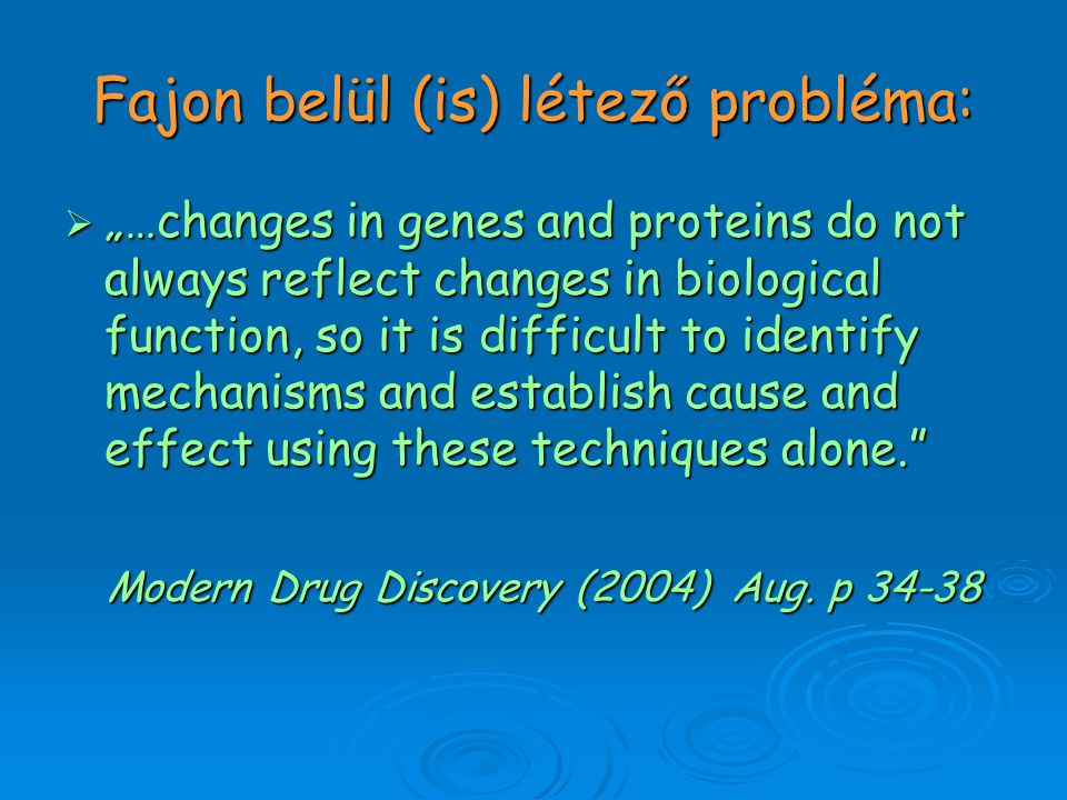 "Fajon belül (is) létező probléma:  ""…changes in genes and proteins do not always reflect changes in biological function, so it is difficult to identify mechanisms and establish cause and effect using these techniques alone. Modern Drug Discovery (2004) Aug."