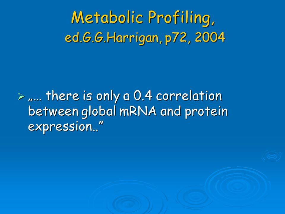 "Metabolic Profiling, ed.G.G.Harrigan, p72, 2004  ""… there is only a 0.4 correlation between global mRNA and protein expression.."