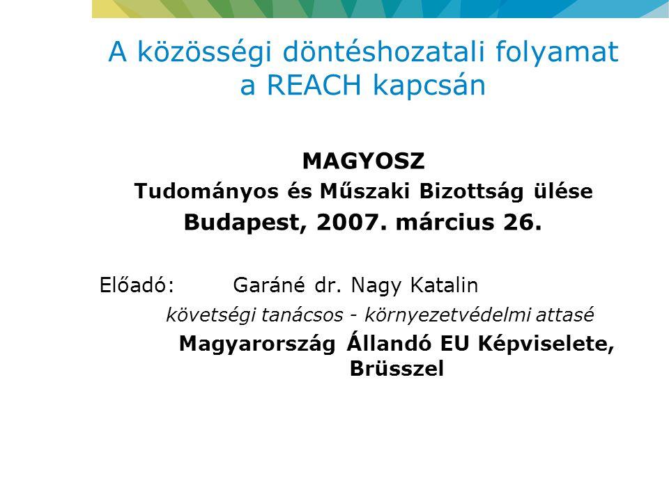 A közösségi döntéshozatali folyamat a REACH kapcsán MAGYOSZ Tudományos és Műszaki Bizottság ülése Budapest, 2007.