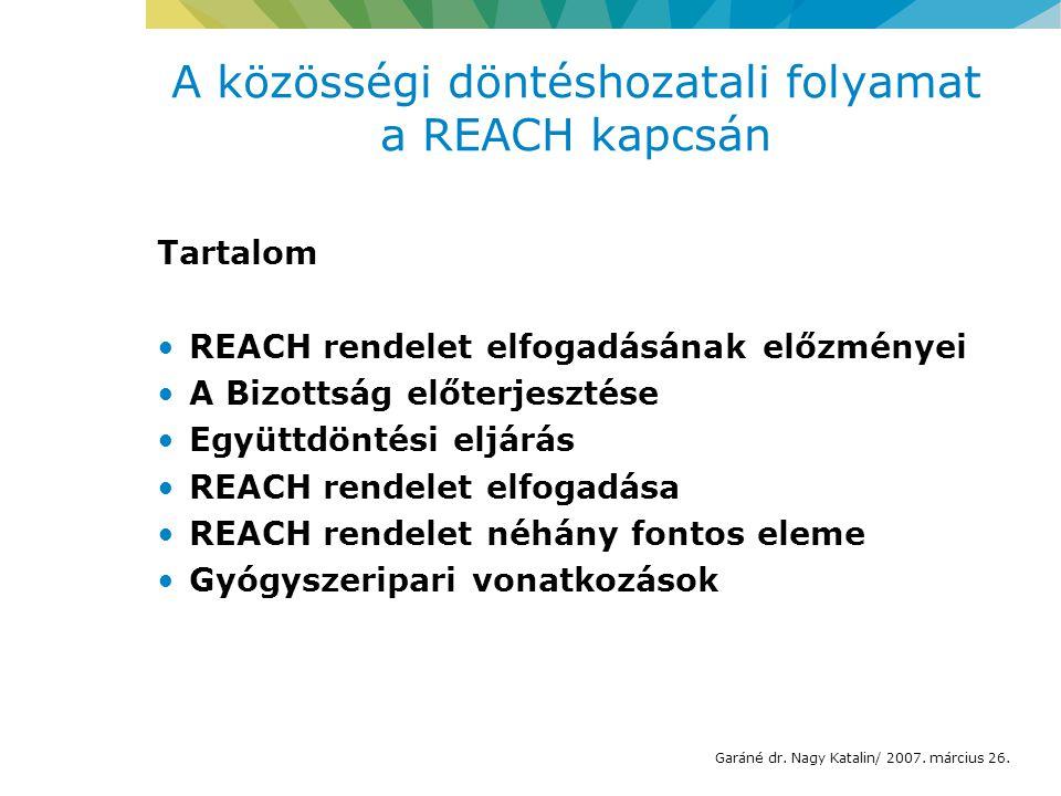 A közösségi döntéshozatali folyamat a REACH kapcsán Tartalom REACH rendelet elfogadásának előzményei A Bizottság előterjesztése Együttdöntési eljárás REACH rendelet elfogadása REACH rendelet néhány fontos eleme Gyógyszeripari vonatkozások Garáné dr.