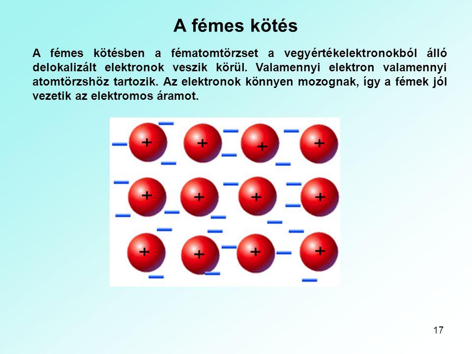 17 A fémes kötés A fémes kötésben a fématomtörzset a vegyértékelektronokból álló delokalizált elektronok veszik körül. Valamennyi elektron valamennyi