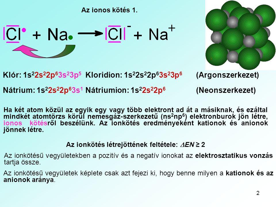 2 Az ionos kötés 1. Ha két atom közül az egyik egy vagy több elektront ad át a másiknak, és ezáltal mindkét atomtörzs körül nemesgáz-szerkezetű (ns 2