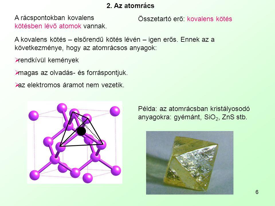 6 2. Az atomrács A rácspontokban kovalens kötésben lévő atomok vannak. Összetartó erő: kovalens kötés A kovalens kötés – elsőrendű kötés lévén – igen