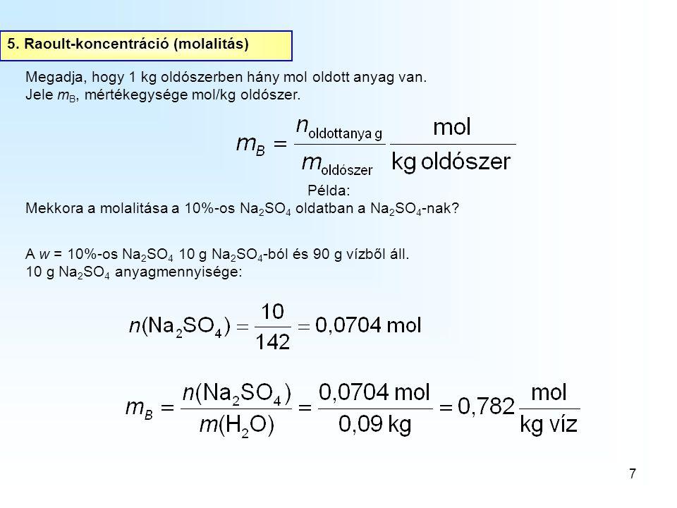 7 Megadja, hogy 1 kg oldószerben hány mol oldott anyag van. Jele m B, mértékegysége mol/kg oldószer. 5. Raoult-koncentráció (molalitás) Példa: Mekkora