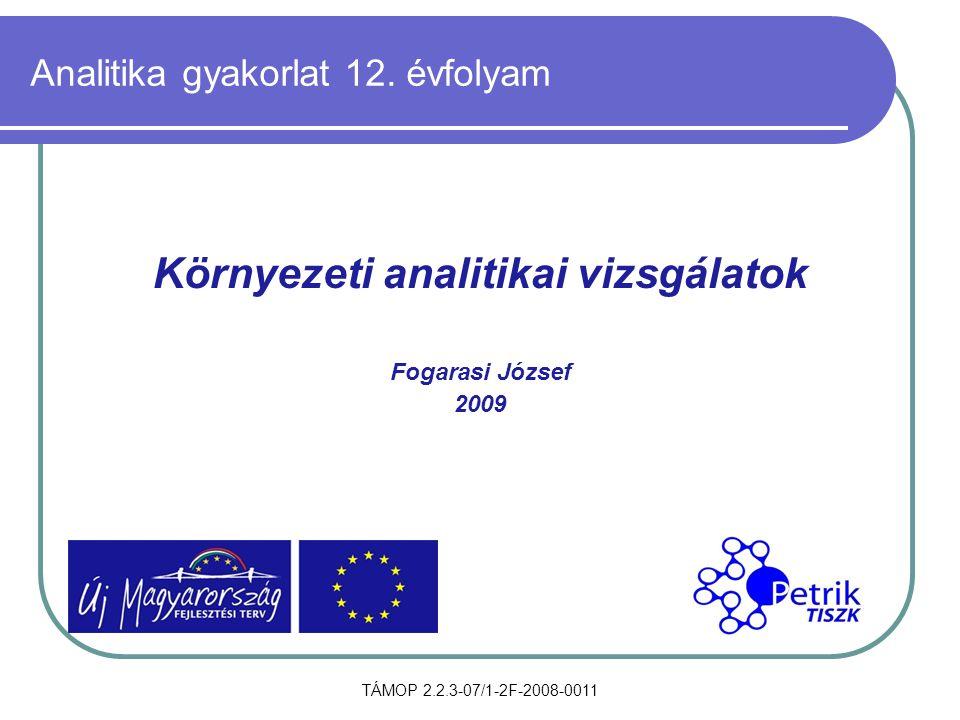 TÁMOP 2.2.3-07/1-2F-2008-0011 Analitika gyakorlat 12. évfolyam Környezeti analitikai vizsgálatok Fogarasi József 2009