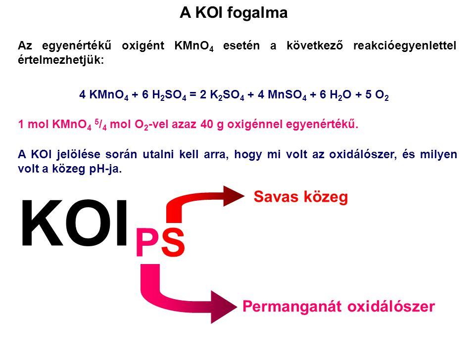 Az egyenértékű oxigént KMnO 4 esetén a következő reakcióegyenlettel értelmezhetjük: A KOI fogalma 4 KMnO 4 + 6 H 2 SO 4 = 2 K 2 SO 4 + 4 MnSO 4 + 6 H 2 O + 5 O 2 1 mol KMnO 4 5 / 4 mol O 2 -vel azaz 40 g oxigénnel egyenértékű.