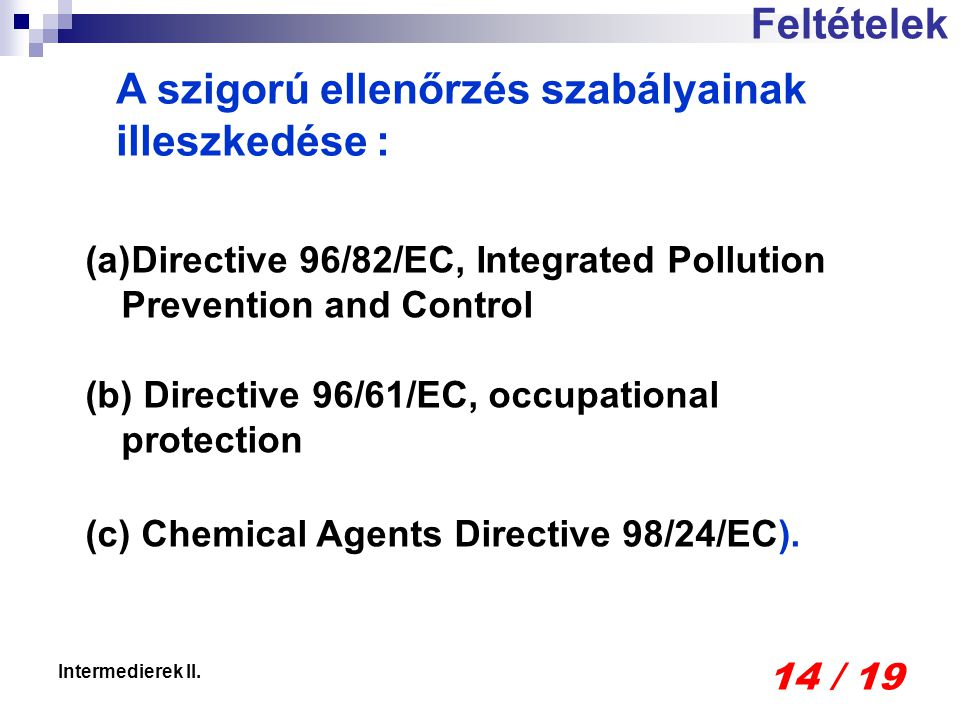 14 / 19 Intermedierek II. Feltételek (a)Directive 96/82/EC, Integrated Pollution Prevention and Control (b) Directive 96/61/EC, occupational protectio