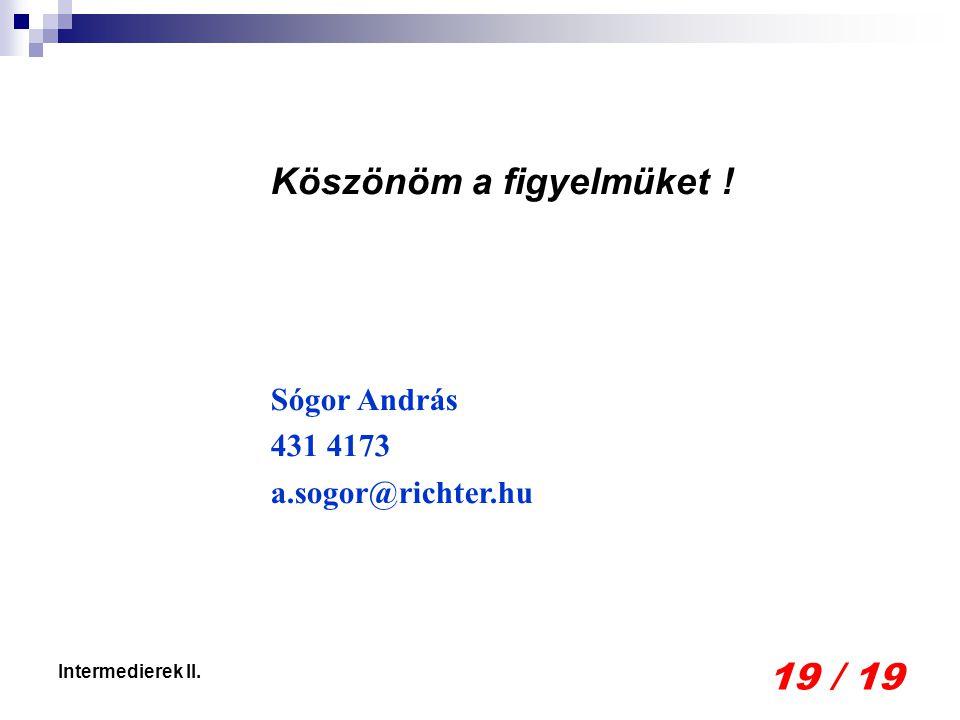 19 / 19 Intermedierek II. Köszönöm a figyelmüket ! Sógor András 431 4173 a.sogor@richter.hu