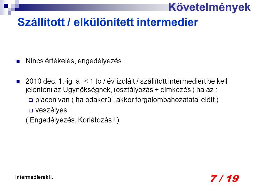 7 / 19 Intermedierek II. Nincs értékelés, engedélyezés 2010 dec. 1.-ig a < 1 to / év izolált / szállított intermediert be kell jelenteni az Ügynökségn