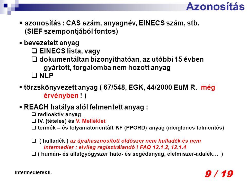 9 / 19 Intermedierek II.  azonosítás : CAS szám, anyagnév, EINECS szám, stb. (SIEF szempontjából fontos)  bevezetett anyag  EINECS lista, vagy  do