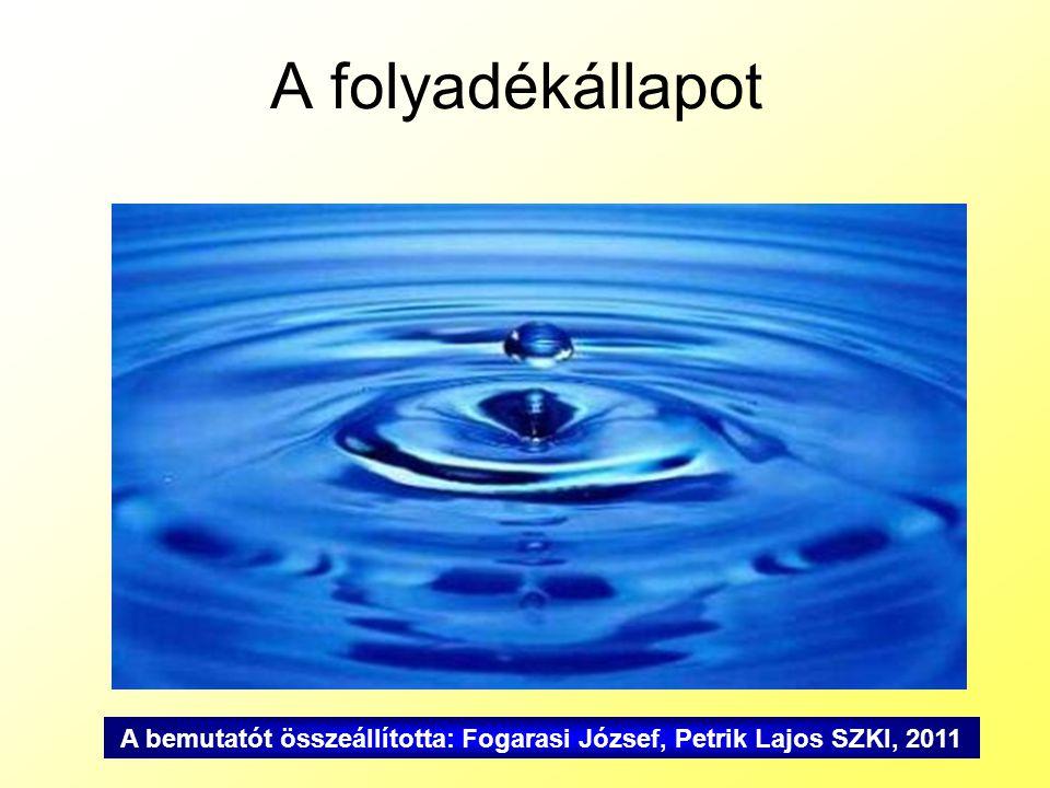 A folyadékállapot A bemutatót összeállította: Fogarasi József, Petrik Lajos SZKI, 2011
