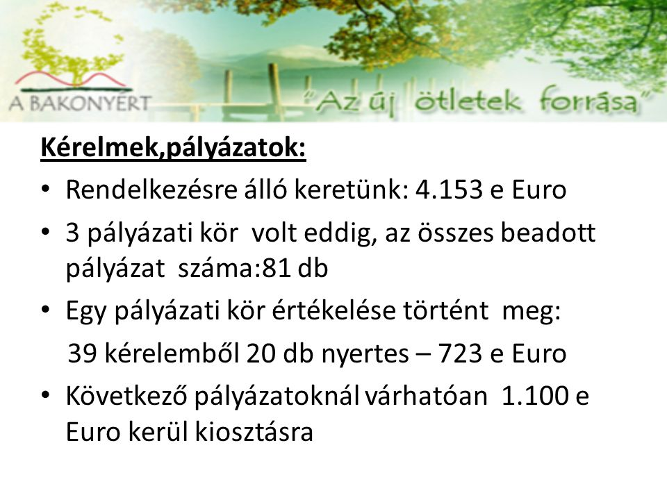 Kérelmek,pályázatok: Rendelkezésre álló keretünk: 4.153 e Euro 3 pályázati kör volt eddig, az összes beadott pályázat száma:81 db Egy pályázati kör ér