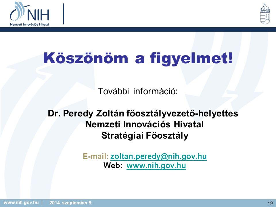 www.nih.gov.hu | 19. 2014. szeptember 9. Köszönöm a figyelmet! További információ: Dr. Peredy Zoltán főosztályvezető-helyettes Nemzeti Innovációs Hiva