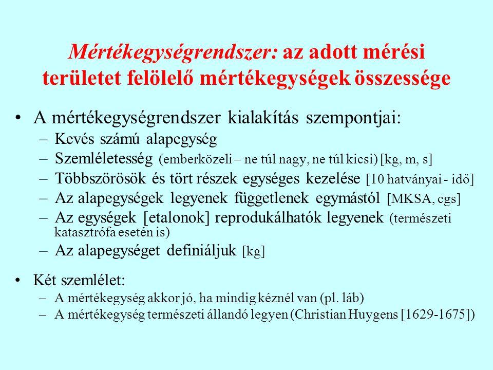 Mértékegységrendszer: az adott mérési területet felölelő mértékegységek összessége A mértékegységrendszer kialakítás szempontjai: –Kevés számú alapegység –Szemléletesség (emberközeli – ne túl nagy, ne túl kicsi) [kg, m, s] –Többszörösök és tört részek egységes kezelése [10 hatványai - idő] –Az alapegységek legyenek függetlenek egymástól [MKSA, cgs] –Az egységek [etalonok] reprodukálhatók legyenek (természeti katasztrófa esetén is) –Az alapegységet definiáljuk [kg] Két szemlélet: –A mértékegység akkor jó, ha mindig kéznél van (pl.