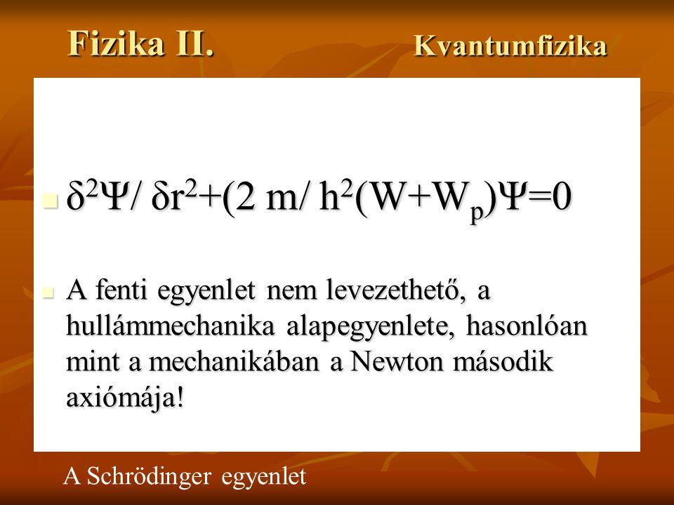 Fizika II. Kvantumfizika δ 2 Ψ/ δr 2 +(2 m/ h 2 (W+W p )Ψ=0 δ 2 Ψ/ δr 2 +(2 m/ h 2 (W+W p )Ψ=0 A fenti egyenlet nem levezethető, a hullámmechanika ala