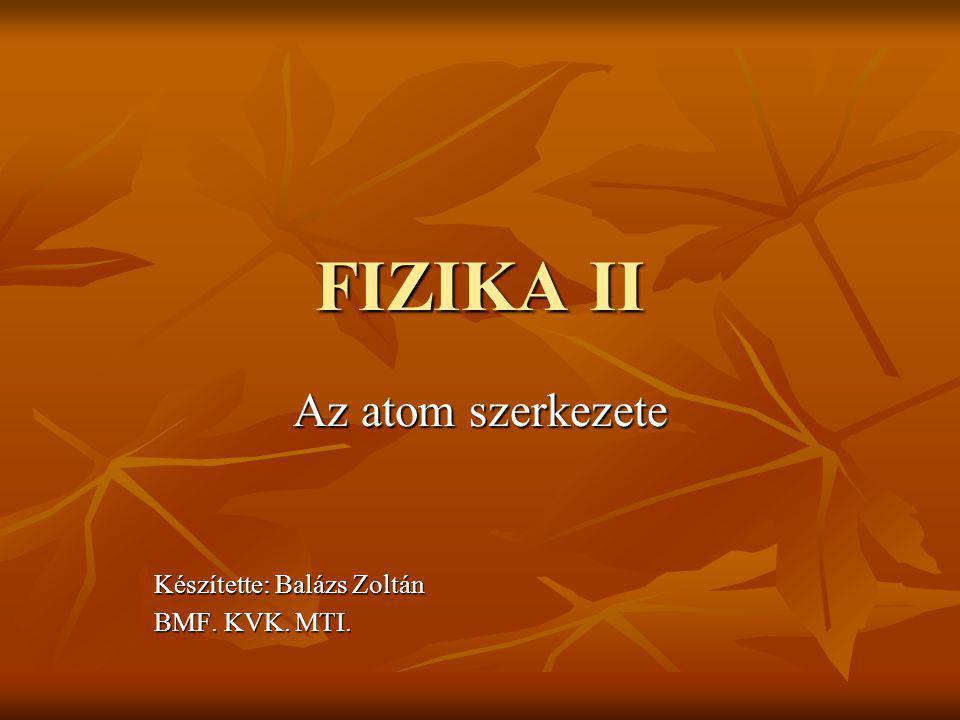 FIZIKA II Az atom szerkezete Készítette: Balázs Zoltán BMF. KVK. MTI.