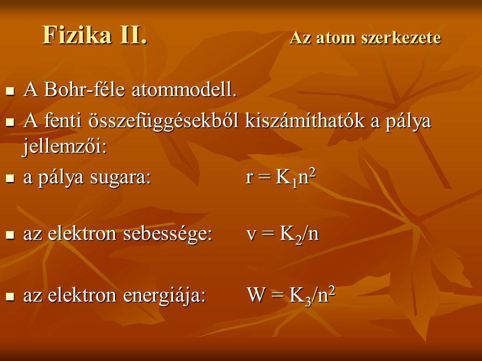 Fizika II. Az atom szerkezete A Bohr-féle atommodell. A Bohr-féle atommodell. A fenti összefüggésekből kiszámíthatók a pálya jellemzői: A fenti összef