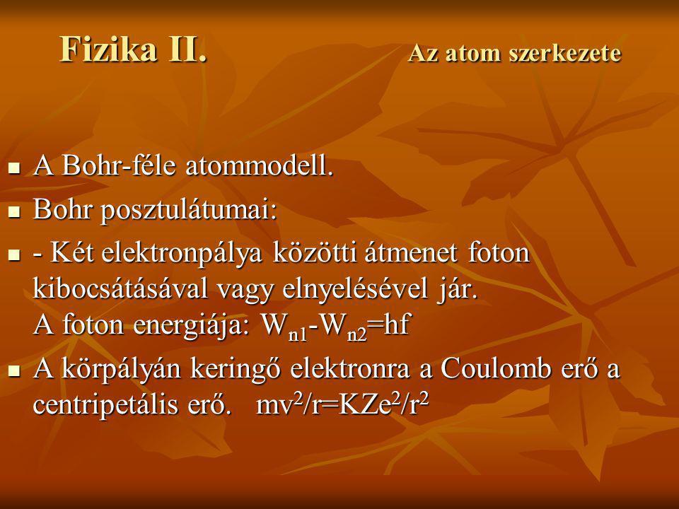 Fizika II. Az atom szerkezete A Bohr-féle atommodell. A Bohr-féle atommodell. Bohr posztulátumai: Bohr posztulátumai: - Két elektronpálya közötti átme