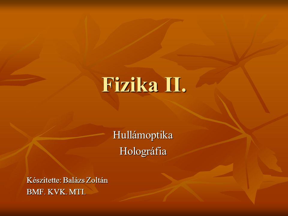 Fizika II. HullámoptikaHolográfia Készítette: Balázs Zoltán BMF. KVK. MTI.