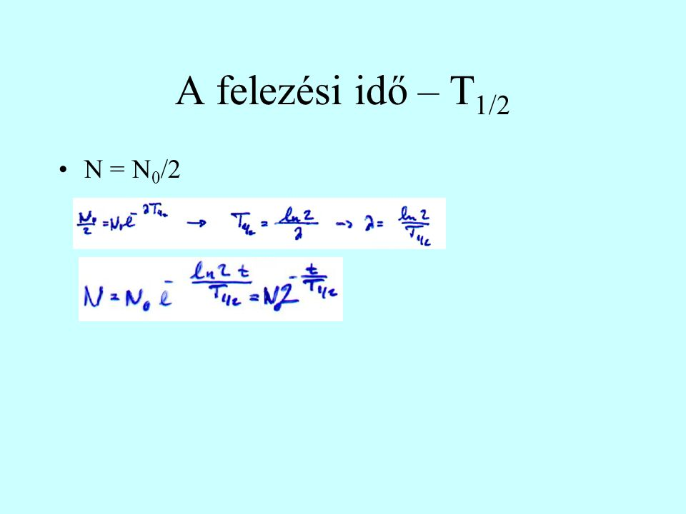 A felezési idő – T 1/2 N = N 0 /2