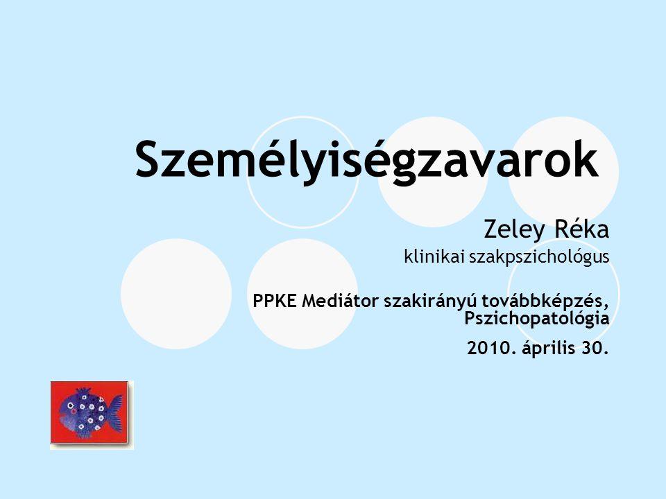 Személyiségzavarok Zeley Réka klinikai szakpszichológus PPKE Mediátor szakirányú továbbképzés, Pszichopatológia 2010. április 30.