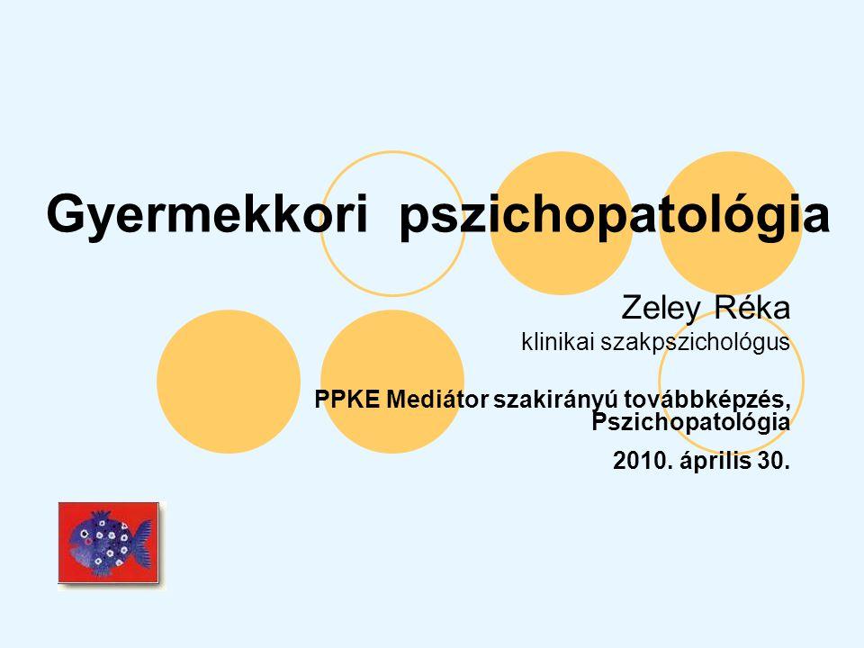 Gyermekkori pszichopatológia Zeley Réka klinikai szakpszichológus PPKE Mediátor szakirányú továbbképzés, Pszichopatológia 2010. április 30.
