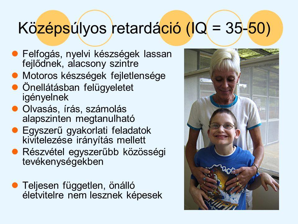 Középsúlyos retardáció (IQ = 35-50) Felfogás, nyelvi készségek lassan fejlődnek, alacsony szintre Motoros készségek fejletlensége Önellátásban felügye