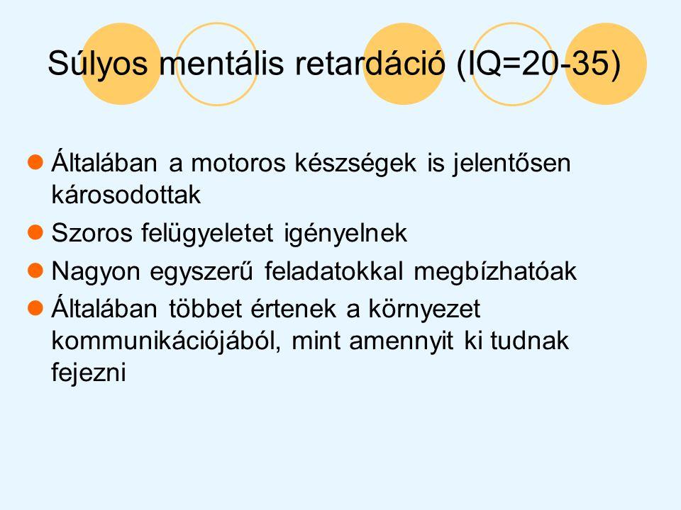 Súlyos mentális retardáció (IQ=20-35) Általában a motoros készségek is jelentősen károsodottak Szoros felügyeletet igényelnek Nagyon egyszerű feladato