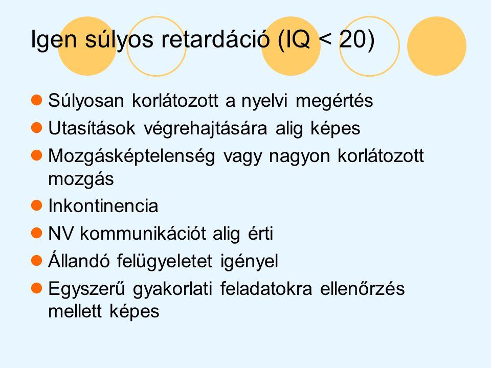Igen súlyos retardáció (IQ < 20) Súlyosan korlátozott a nyelvi megértés Utasítások végrehajtására alig képes Mozgásképtelenség vagy nagyon korlátozott