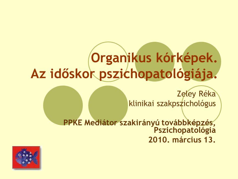Organikus kórképek. Az időskor pszichopatológiája. Zeley Réka klinikai szakpszichológus PPKE Mediátor szakirányú továbbképzés, Pszichopatológia 2010.
