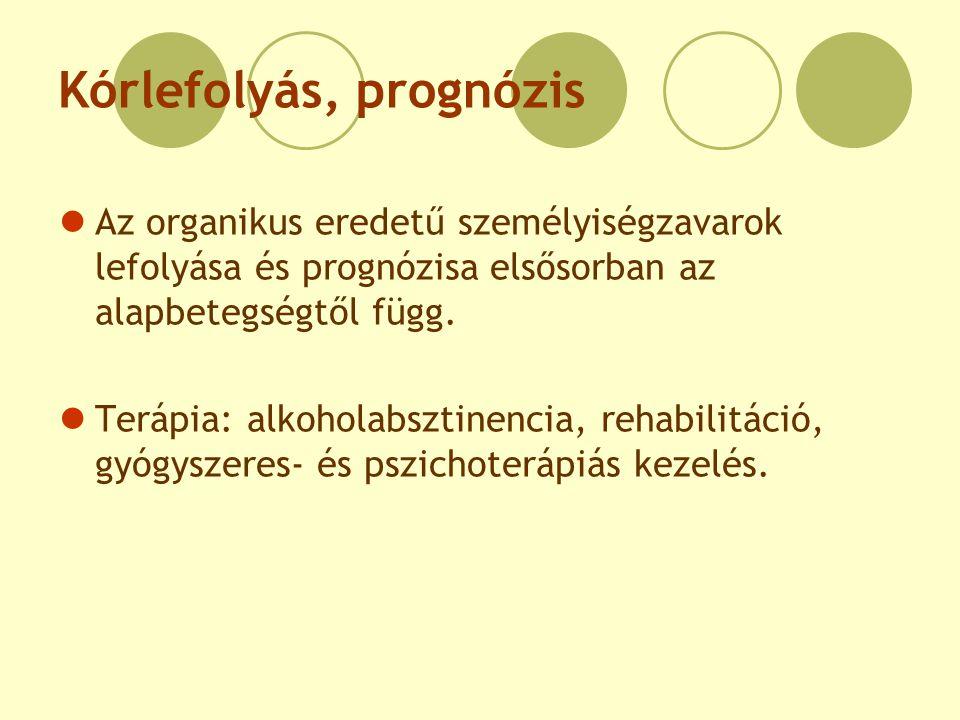 Kórlefolyás, prognózis Az organikus eredetű személyiségzavarok lefolyása és prognózisa elsősorban az alapbetegségtől függ. Terápia: alkoholabsztinenci