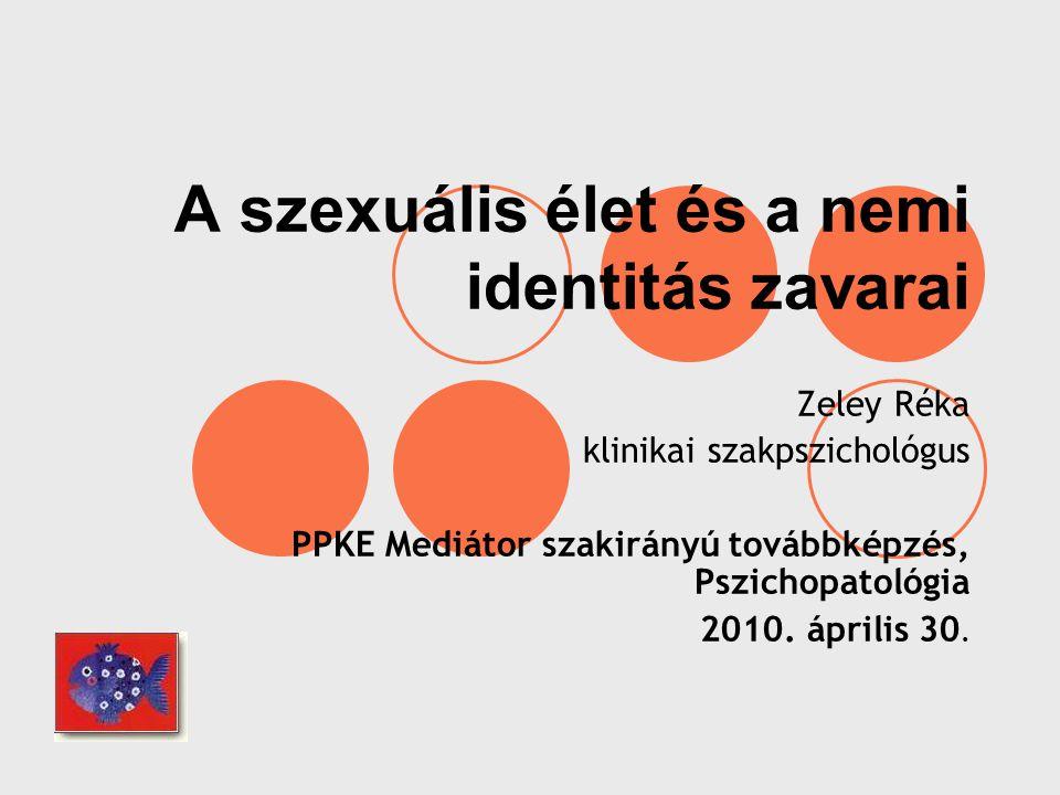A szexuális élet és a nemi identitás zavarai Zeley Réka klinikai szakpszichológus PPKE Mediátor szakirányú továbbképzés, Pszichopatológia 2010. áprili
