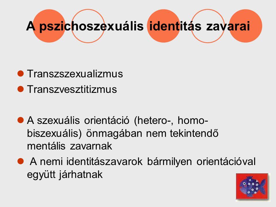 A pszichoszexuális identitás zavarai Transzszexualizmus Transzvesztitizmus A szexuális orientáció (hetero-, homo- biszexuális) önmagában nem tekintend