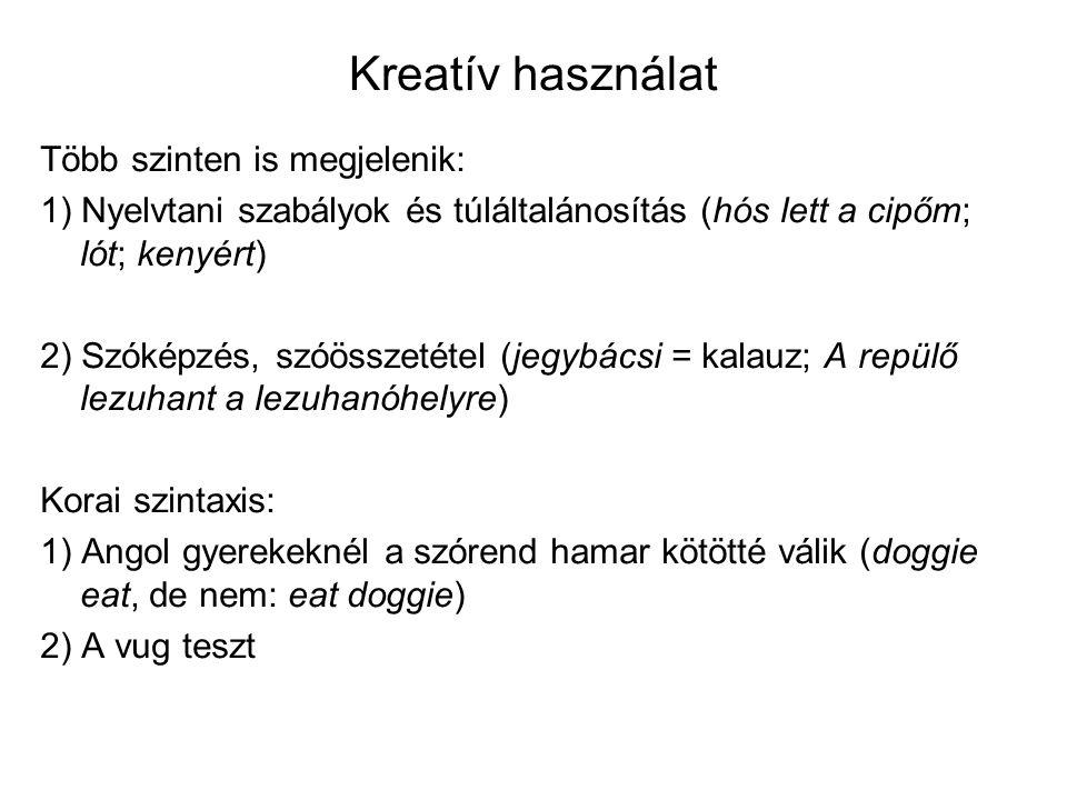 Kreatív használat Több szinten is megjelenik: 1) Nyelvtani szabályok és túláltalánosítás (hós lett a cipőm; lót; kenyért) 2) Szóképzés, szóösszetétel