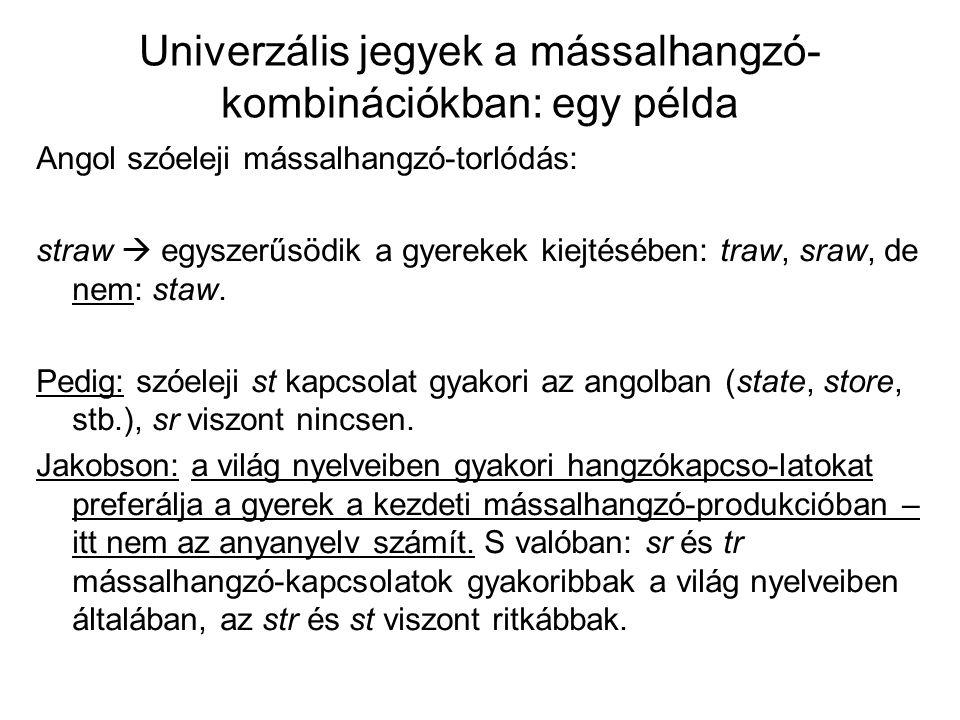 Univerzális jegyek a mássalhangzó- kombinációkban: egy példa Angol szóeleji mássalhangzó-torlódás: straw  egyszerűsödik a gyerekek kiejtésében: traw,