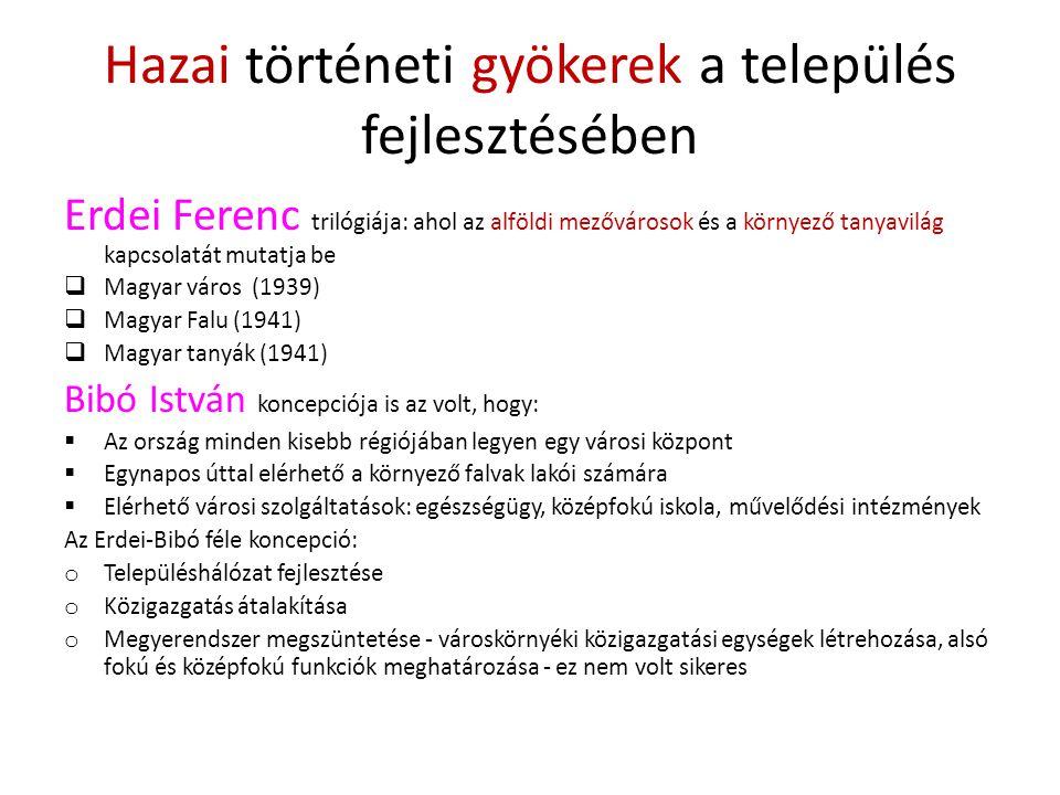 Hazai történeti gyökerek a település fejlesztésében Erdei Ferenc trilógiája: ahol az alföldi mezővárosok és a környező tanyavilág kapcsolatát mutatja be  Magyar város (1939)  Magyar Falu (1941)  Magyar tanyák (1941) Bibó István koncepciója is az volt, hogy:  Az ország minden kisebb régiójában legyen egy városi központ  Egynapos úttal elérhető a környező falvak lakói számára  Elérhető városi szolgáltatások: egészségügy, középfokú iskola, művelődési intézmények Az Erdei-Bibó féle koncepció: o Településhálózat fejlesztése o Közigazgatás átalakítása o Megyerendszer megszüntetése - városkörnyéki közigazgatási egységek létrehozása, alsó fokú és középfokú funkciók meghatározása - ez nem volt sikeres