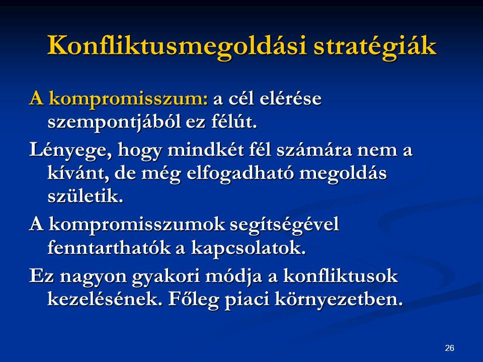 26 Konfliktusmegoldási stratégiák A kompromisszum: a cél elérése szempontjából ez félút. Lényege, hogy mindkét fél számára nem a kívánt, de még elfoga