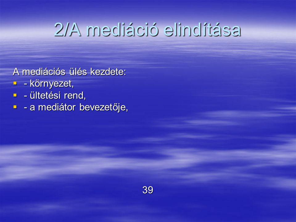 2/A mediáció elindítása A mediációs ülés kezdete:  - környezet,  - ültetési rend,  - a mediátor bevezetője, 39