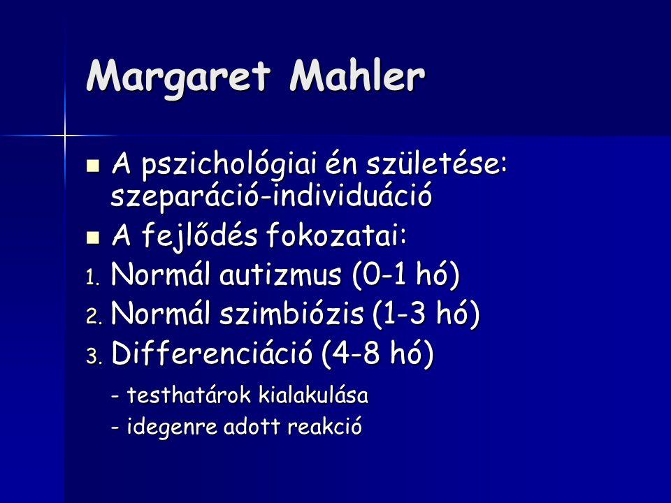 Margaret Mahler A pszichológiai én születése: szeparáció-individuáció A pszichológiai én születése: szeparáció-individuáció A fejlődés fokozatai: A fejlődés fokozatai: 1.