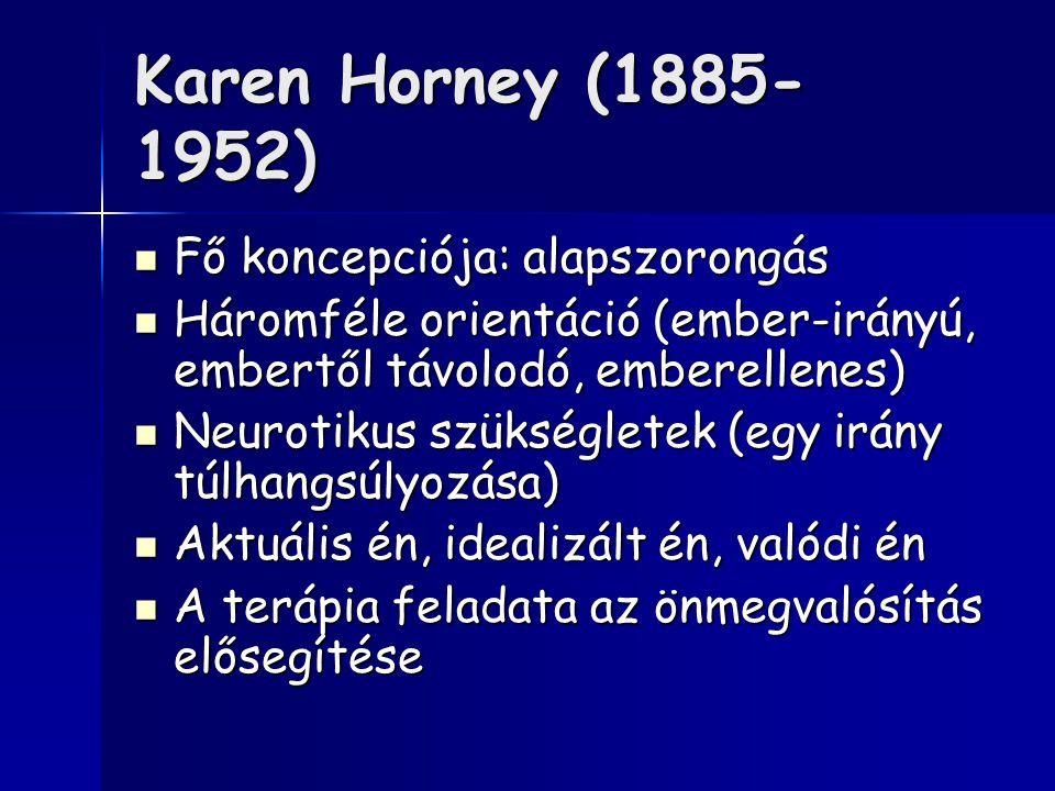 Karen Horney (1885- 1952) Fő koncepciója: alapszorongás Fő koncepciója: alapszorongás Háromféle orientáció (ember-irányú, embertől távolodó, emberellenes) Háromféle orientáció (ember-irányú, embertől távolodó, emberellenes) Neurotikus szükségletek (egy irány túlhangsúlyozása) Neurotikus szükségletek (egy irány túlhangsúlyozása) Aktuális én, idealizált én, valódi én Aktuális én, idealizált én, valódi én A terápia feladata az önmegvalósítás elősegítése A terápia feladata az önmegvalósítás elősegítése