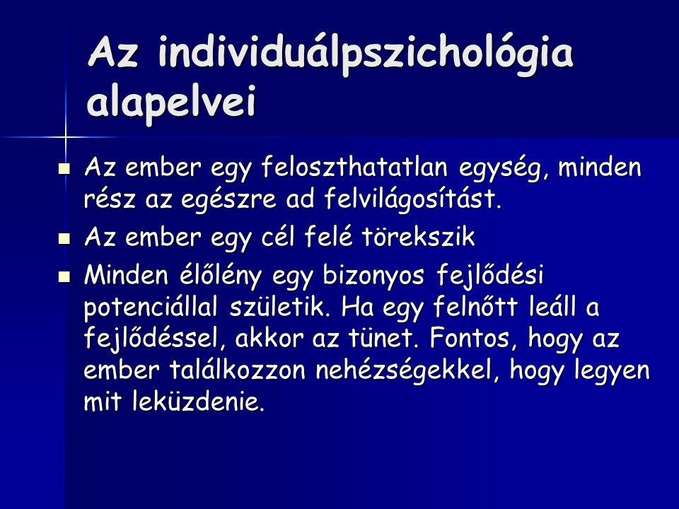 Az individuálpszichológia alapelvei Az ember egy feloszthatatlan egység, minden rész az egészre ad felvilágosítást.